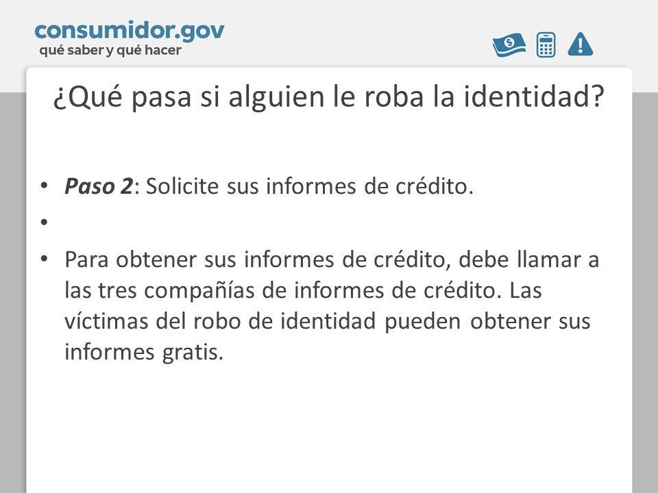 ¿Qué pasa si alguien le roba la identidad? Paso 2: Solicite sus informes de crédito. Para obtener sus informes de crédito, debe llamar a las tres comp