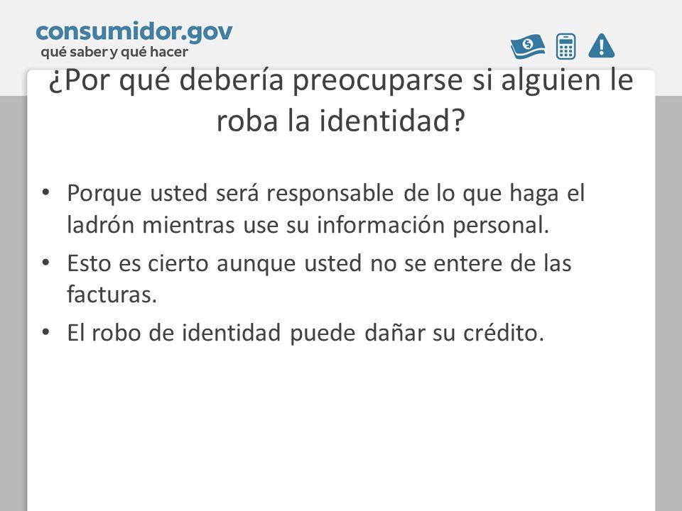 ¿Por qué debería preocuparse si alguien le roba la identidad? Porque usted será responsable de lo que haga el ladrón mientras use su información perso