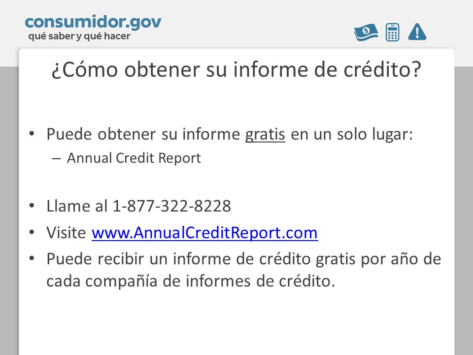 ¿Cómo obtener su informe de crédito? Puede obtener su informe gratis en un solo lugar: – Annual Credit Report Llame al 1-877-322-8228 Visite www.Annua