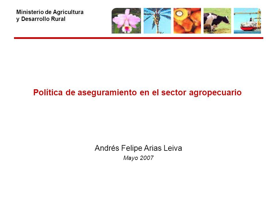 Ministerio de Agricultura y Desarrollo Rural Política de aseguramiento en el sector agropecuario Andrés Felipe Arias Leiva Mayo 2007