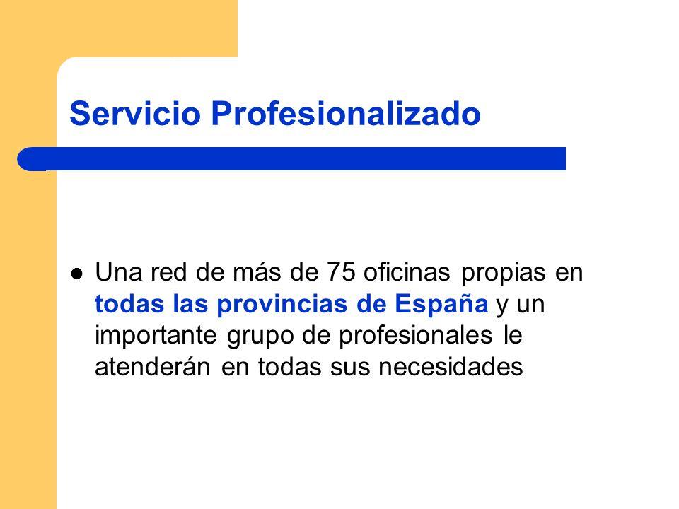 Servicio Profesionalizado Una red de más de 75 oficinas propias en todas las provincias de España y un importante grupo de profesionales le atenderán en todas sus necesidades