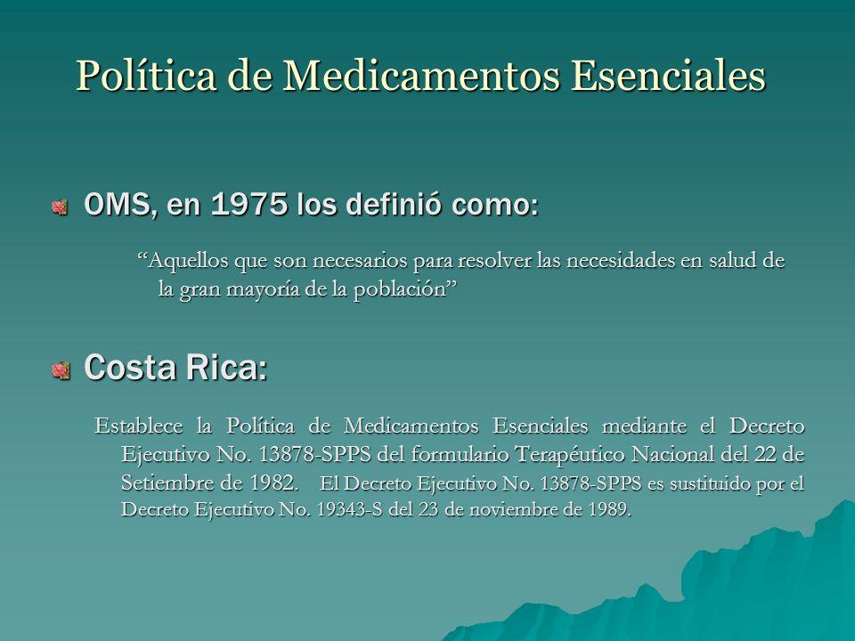 Política de Medicamentos Esenciales OMS, en 1975 los definió como: Aquellos que son necesarios para resolver las necesidades en salud de la gran mayoría de la población Costa Rica: Establece la Política de Medicamentos Esenciales mediante el Decreto Ejecutivo No.