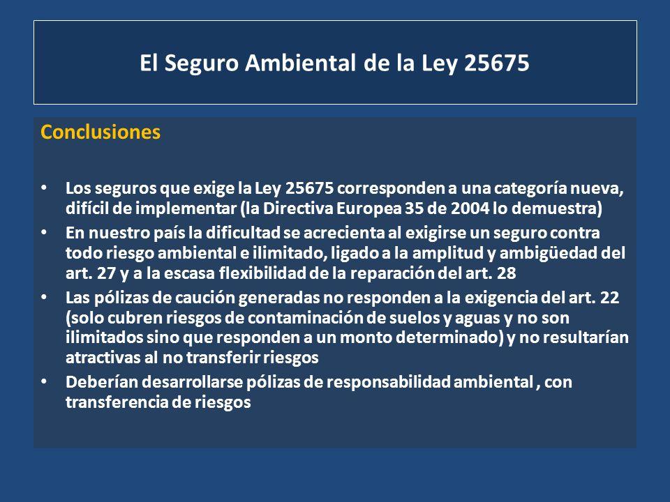 El Seguro Ambiental de la Ley 25675 Conclusiones Los seguros que exige la Ley 25675 corresponden a una categoría nueva, difícil de implementar (la Dir