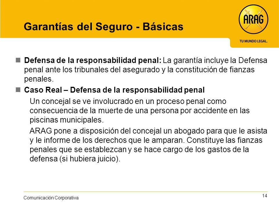 14 Comunicación Corporativa Garantías del Seguro - Básicas Defensa de la responsabilidad penal: La garantía incluye la Defensa penal ante los tribunales del asegurado y la constitución de fianzas penales.