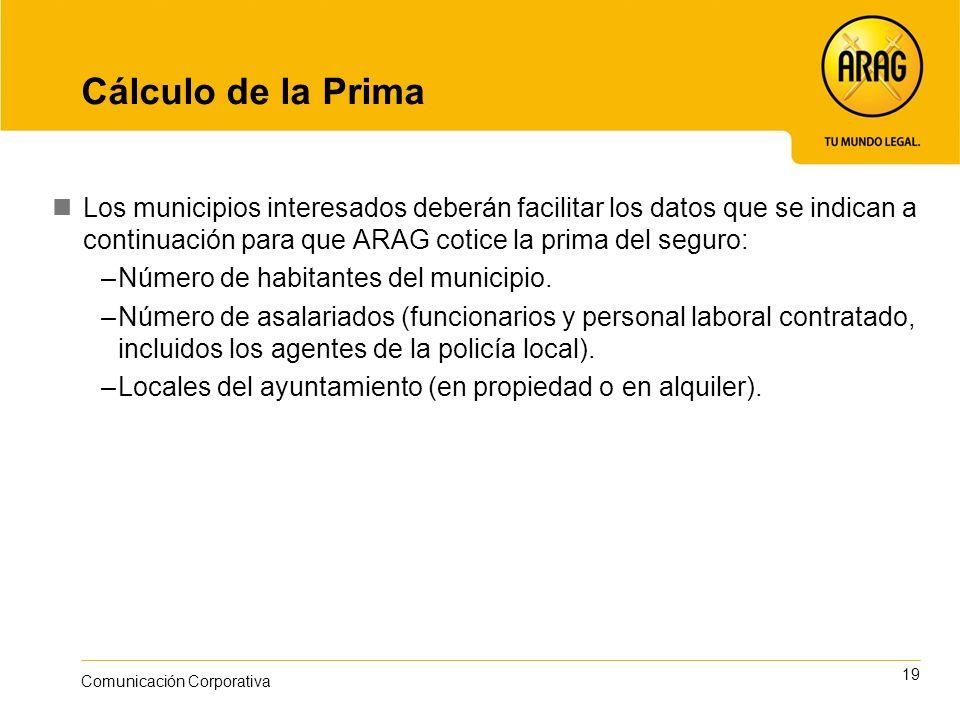 19 Comunicación Corporativa Cálculo de la Prima Los municipios interesados deberán facilitar los datos que se indican a continuación para que ARAG cotice la prima del seguro: –Número de habitantes del municipio.