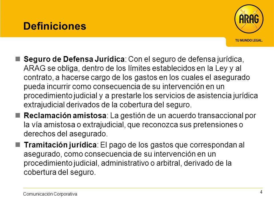 4 Comunicación Corporativa Definiciones Seguro de Defensa Jurídica: Con el seguro de defensa jurídica, ARAG se obliga, dentro de los límites estableci