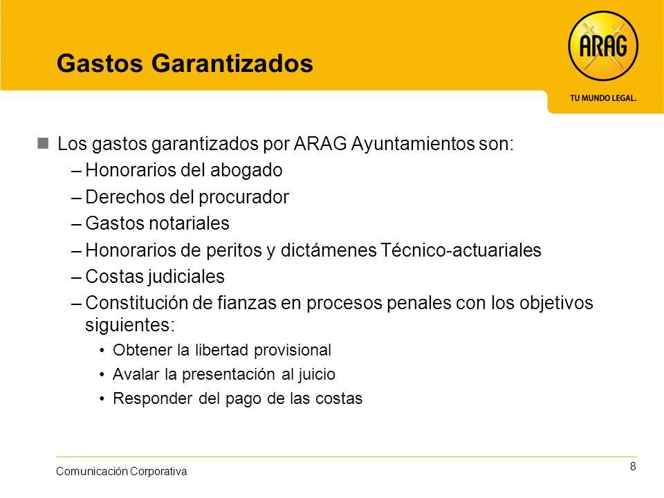 8 Comunicación Corporativa Gastos Garantizados Los gastos garantizados por ARAG Ayuntamientos son: –Honorarios del abogado –Derechos del procurador –G