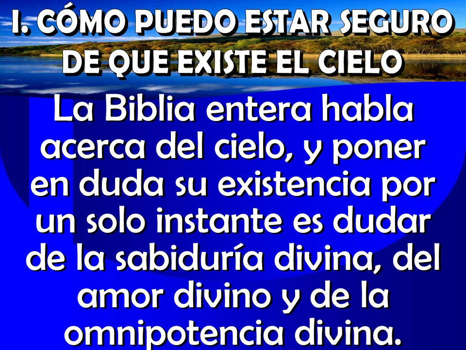 La Biblia entera habla acerca del cielo, y poner en duda su existencia por un solo instante es dudar de la sabiduría divina, del amor divino y de la o