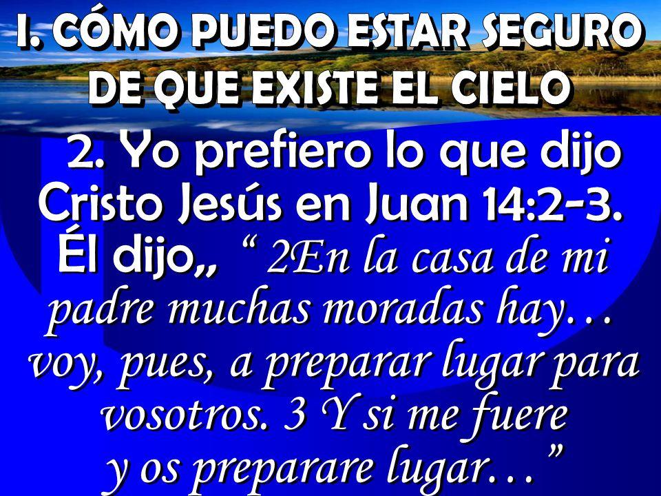 2. Yo prefiero lo que dijo Cristo Jesús en Juan 14:2-3. Él dijo,, 2En la casa de mi padre muchas moradas hay… voy, pues, a preparar lugar para vosotro