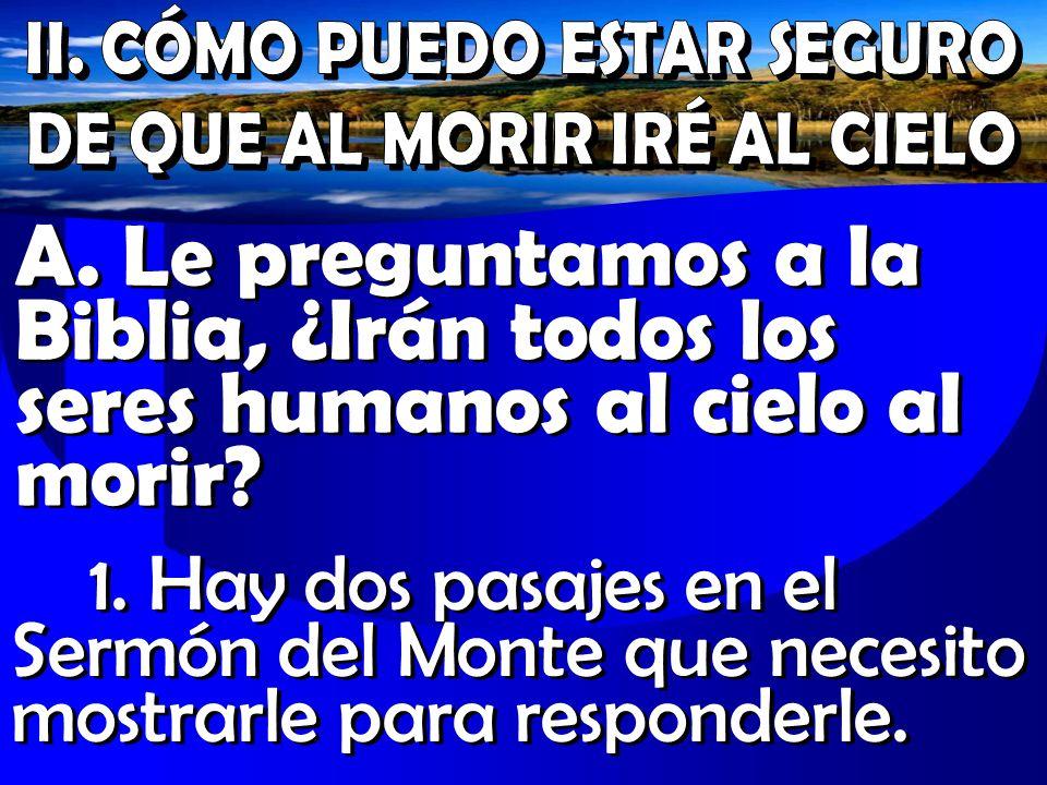 A. Le preguntamos a la Biblia, ¿Irán todos los seres humanos al cielo al morir? 1. Hay dos pasajes en el Sermón del Monte que necesito mostrarle para