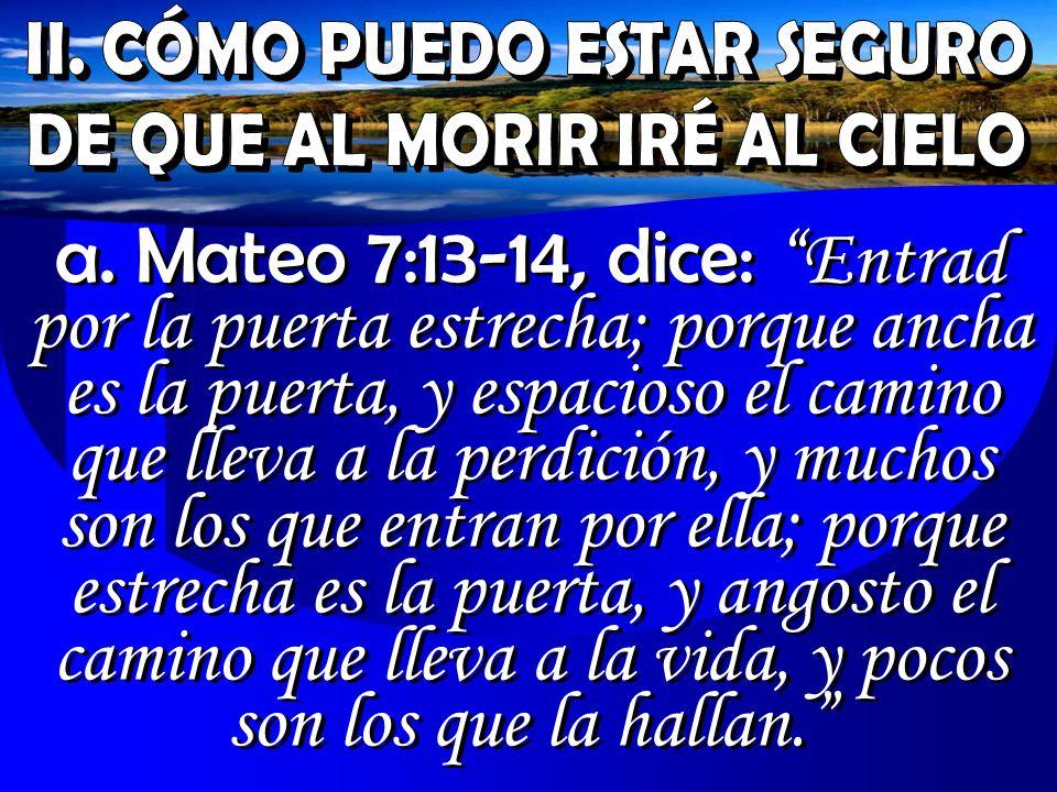 a. Mateo 7:13-14, dice: Entrad por la puerta estrecha; porque ancha es la puerta, y espacioso el camino que lleva a la perdición, y muchos son los que
