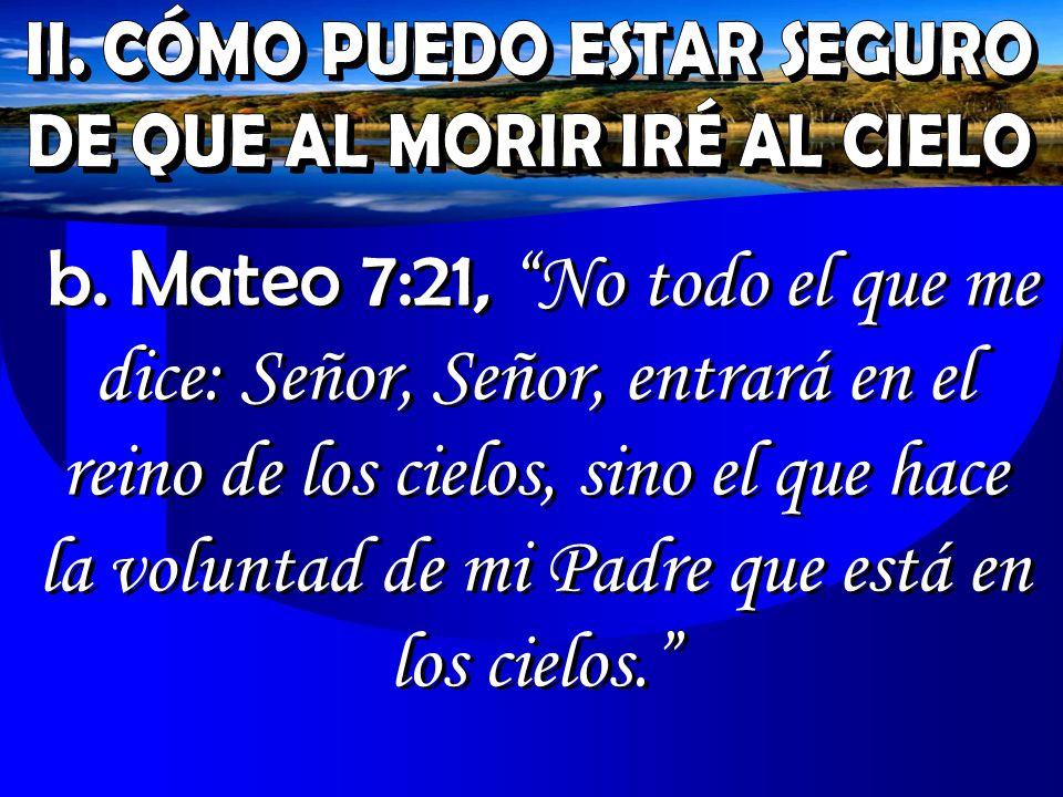 b. Mateo 7:21, No todo el que me dice: Señor, Señor, entrará en el reino de los cielos, sino el que hace la voluntad de mi Padre que está en los cielo