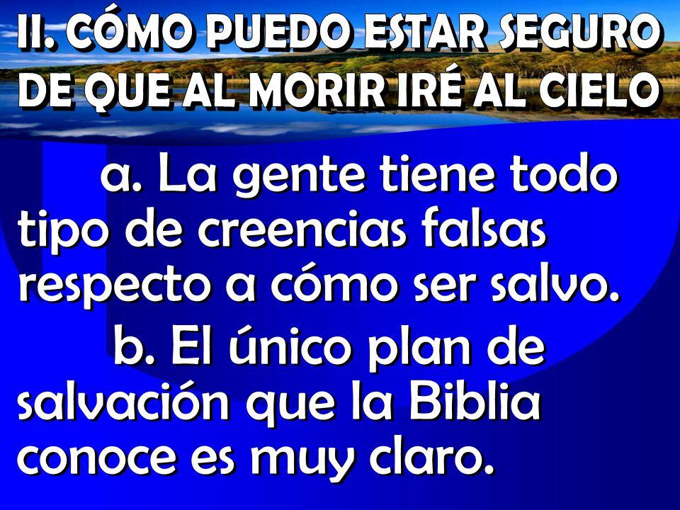 a. La gente tiene todo tipo de creencias falsas respecto a cómo ser salvo. b. El único plan de salvación que la Biblia conoce es muy claro.