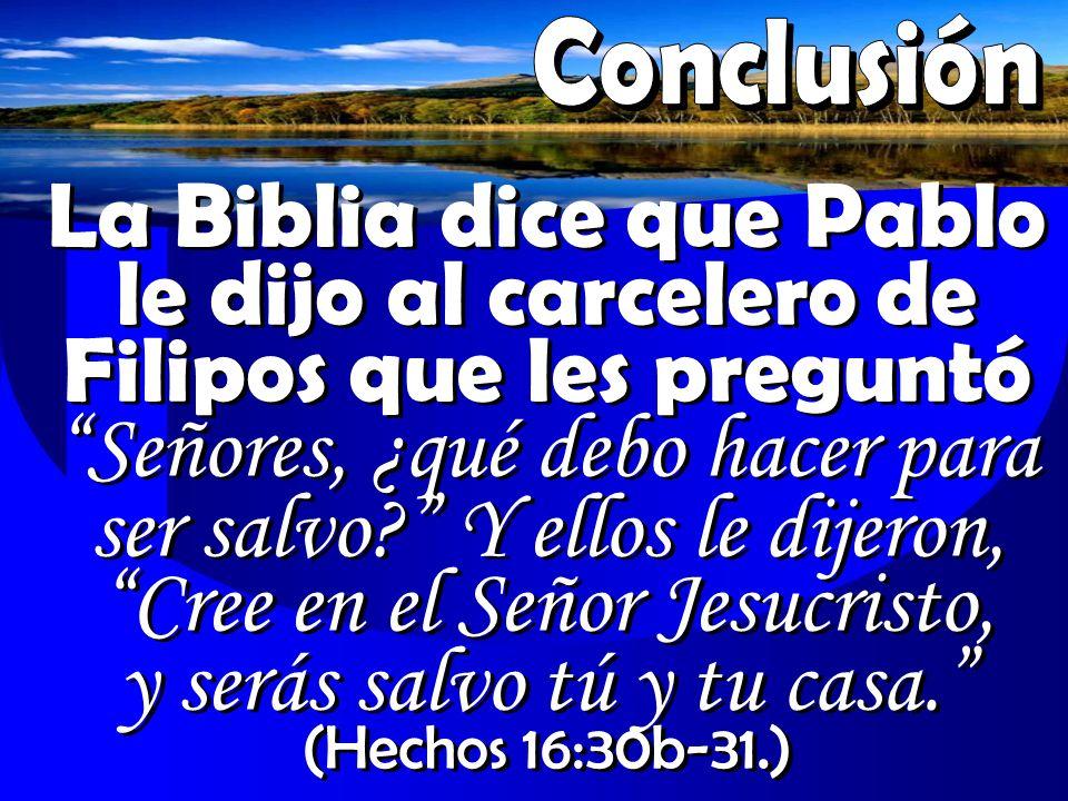 La Biblia dice que Pablo le dijo al carcelero de Filipos que les preguntó Señores, ¿qué debo hacer para ser salvo? Y ellos le dijeron, Cree en el Seño