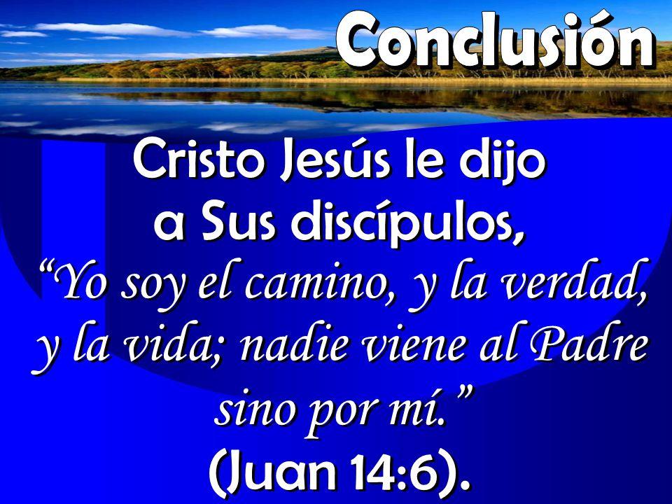 Cristo Jesús le dijo a Sus discípulos, Yo soy el camino, y la verdad, y la vida; nadie viene al Padre sino por mí. (Juan 14:6).