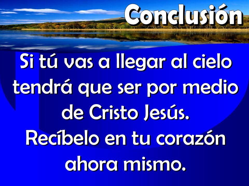 Si tú vas a llegar al cielo tendrá que ser por medio de Cristo Jesús. Recíbelo en tu corazón ahora mismo.