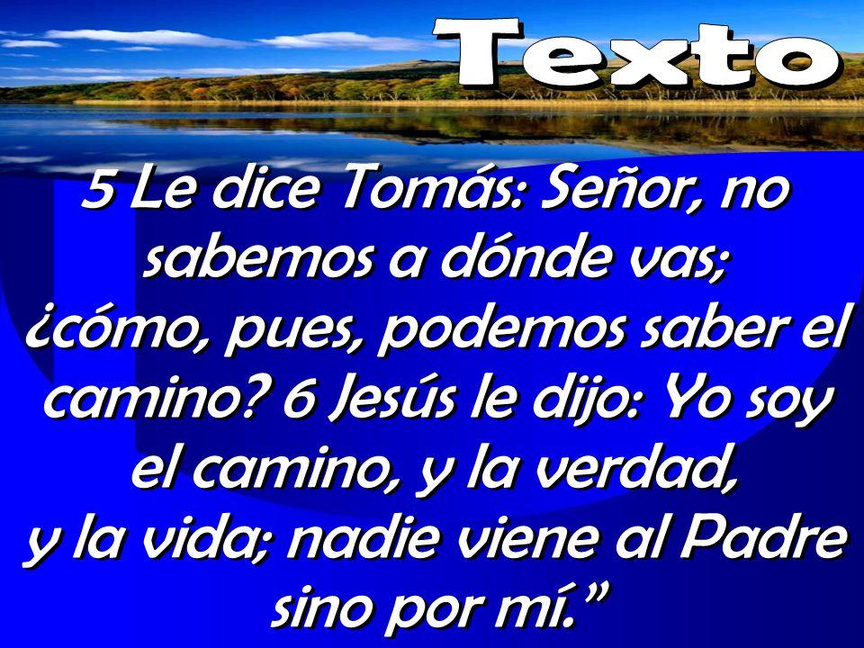5 Le dice Tomás: Señor, no sabemos a dónde vas; ¿cómo, pues, podemos saber el camino? 6 Jesús le dijo: Yo soy el camino, y la verdad, y la vida; nadie