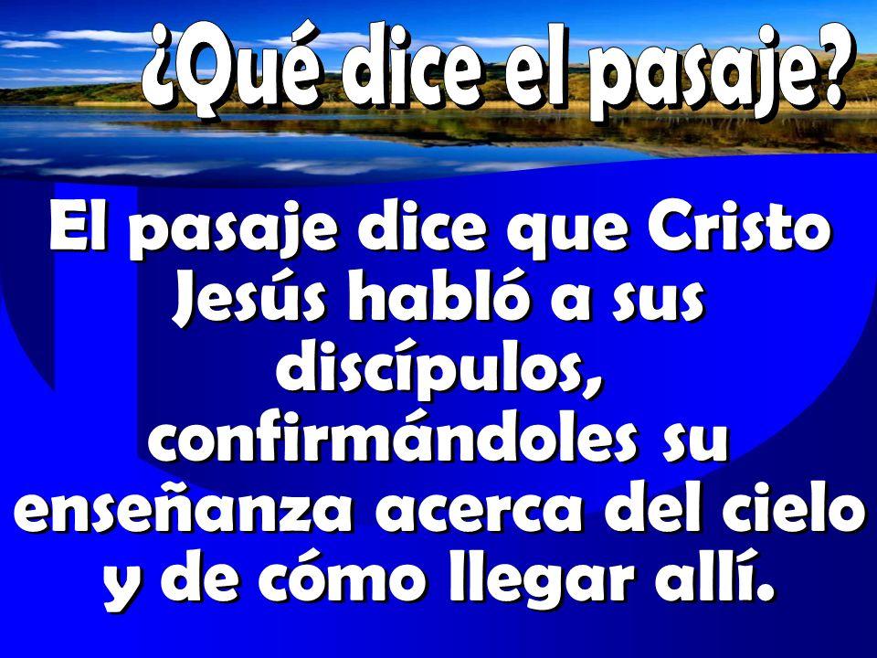 El pasaje dice que Cristo Jesús habló a sus discípulos, confirmándoles su enseñanza acerca del cielo y de cómo llegar allí.