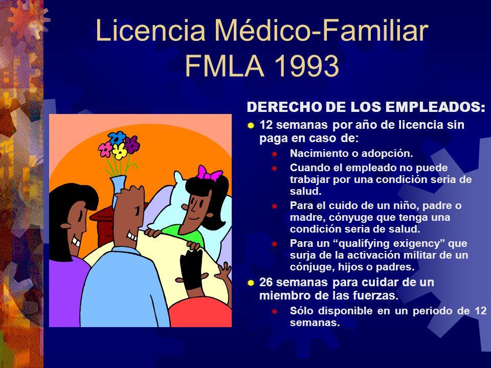 LICENCIA MÉDICO-FAMILIAR FMLA 1993 CUBIERTA Patronos: 50 o más empleados en un radio de 75 millas / 20 semanas en 12 meses. Empleados: Debe haber trab