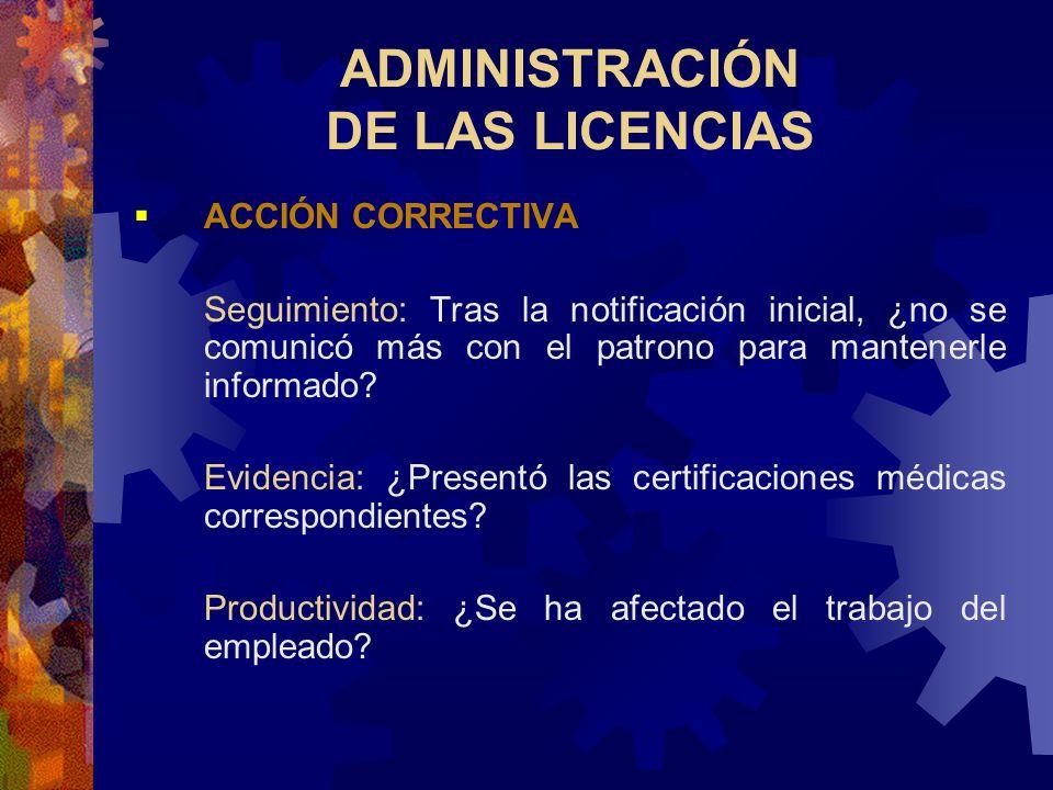 ADMINISTRACIÓN DE LAS LICENCIAS ACCIÓN CORRECTIVA Notificación: ¿Notificó a tiempo el propio empleado al supervisor designado? Patrones: ¿Las ausencia