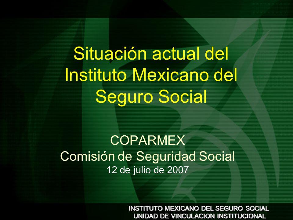 INSTITUTO MEXICANO DEL SEGURO SOCIAL UNIDAD DE VINCULACION INSTITUCIONAL INSTITUTO MEXICANO DEL SEGURO SOCIAL UNIDAD DE VINCULACION INSTITUCIONAL COPARMEX Comisión de Seguridad Social 12 de julio de 2007 Situación actual del Instituto Mexicano del Seguro Social