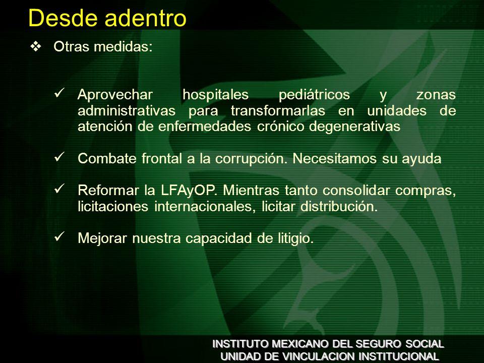 INSTITUTO MEXICANO DEL SEGURO SOCIAL UNIDAD DE VINCULACION INSTITUCIONAL INSTITUTO MEXICANO DEL SEGURO SOCIAL UNIDAD DE VINCULACION INSTITUCIONAL Otras medidas: Aprovechar hospitales pediátricos y zonas administrativas para transformarlas en unidades de atención de enfermedades crónico degenerativas Combate frontal a la corrupción.