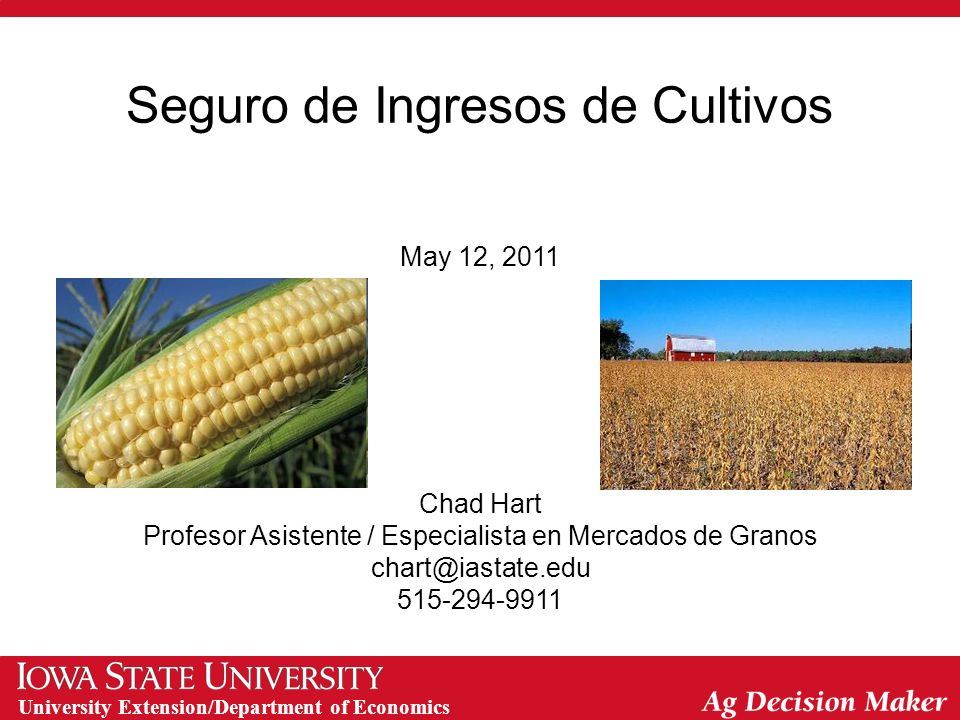 University Extension/Department of Economics Seguro de Ingresos de Cultivos May 12, 2011 Chad Hart Profesor Asistente / Especialista en Mercados de Granos chart@iastate.edu 515-294-9911