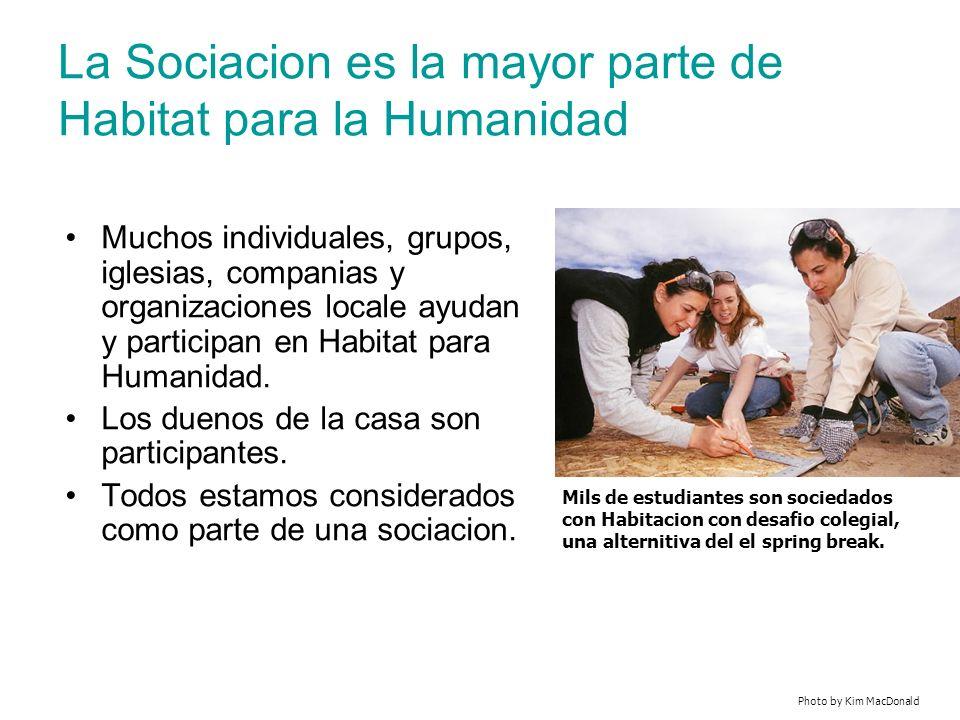 La Sociacion es la mayor parte de Habitat para la Humanidad Muchos individuales, grupos, iglesias, companias y organizaciones locale ayudan y participan en Habitat para Humanidad.