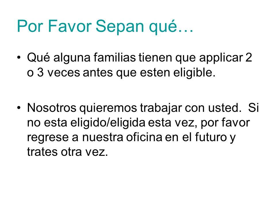 Por Favor Sepan qué… Qué alguna familias tienen que applicar 2 o 3 veces antes que esten eligible. Nosotros quieremos trabajar con usted. Si no esta e