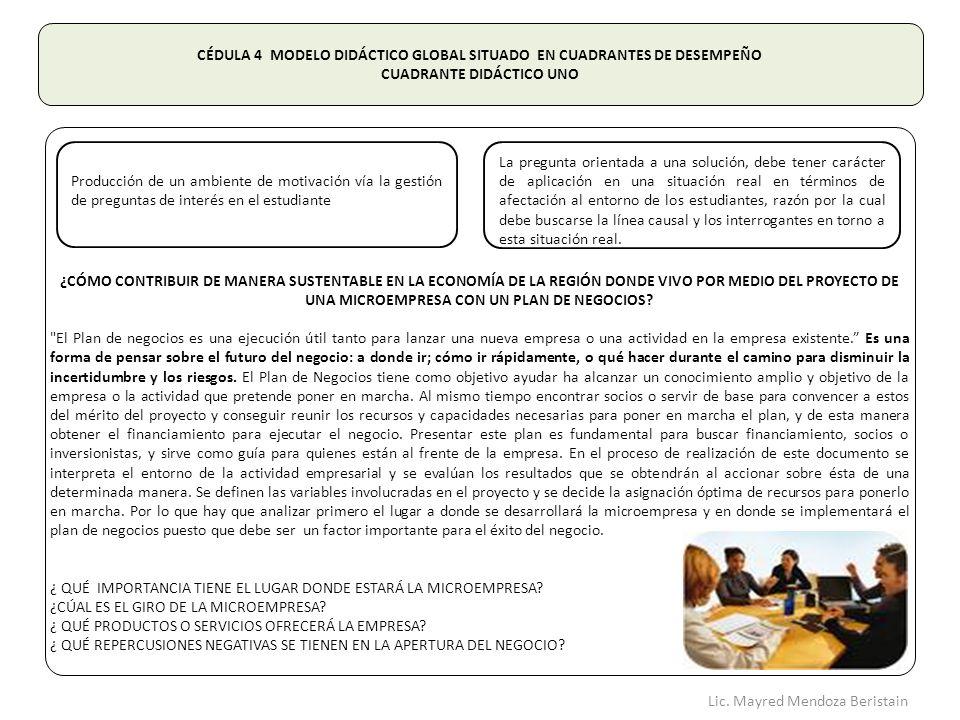 CÉDULA 4 MODELO DIDÁCTICO GLOBAL SITUADO EN CUADRANTES DE DESEMPEÑO CUADRANTE DIDÁCTICO UNO ¿CÓMO CONTRIBUIR DE MANERA SUSTENTABLE EN LA ECONOMÍA DE LA REGIÓN DONDE VIVO POR MEDIO DEL PROYECTO DE UNA MICROEMPRESA CON UN PLAN DE NEGOCIOS.