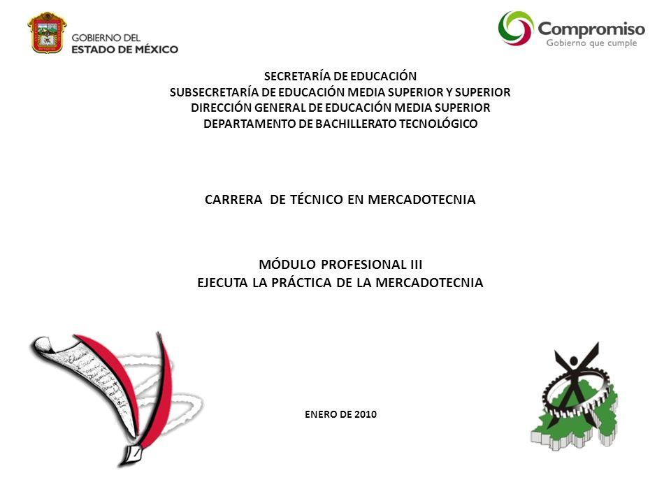 SECRETARÍA DE EDUCACIÓN SUBSECRETARÍA DE EDUCACIÓN MEDIA SUPERIOR Y SUPERIOR DIRECCIÓN GENERAL DE EDUCACIÓN MEDIA SUPERIOR DEPARTAMENTO DE BACHILLERATO TECNOLÓGICO CARRERA DE TÉCNICO EN MERCADOTECNIA MÓDULO PROFESIONAL III EJECUTA LA PRÁCTICA DE LA MERCADOTECNIA ENERO DE 2010
