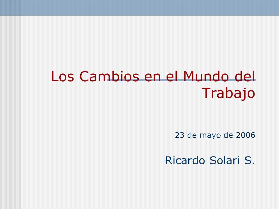 Los Cambios en el Mundo del Trabajo 23 de mayo de 2006 Ricardo Solari S.