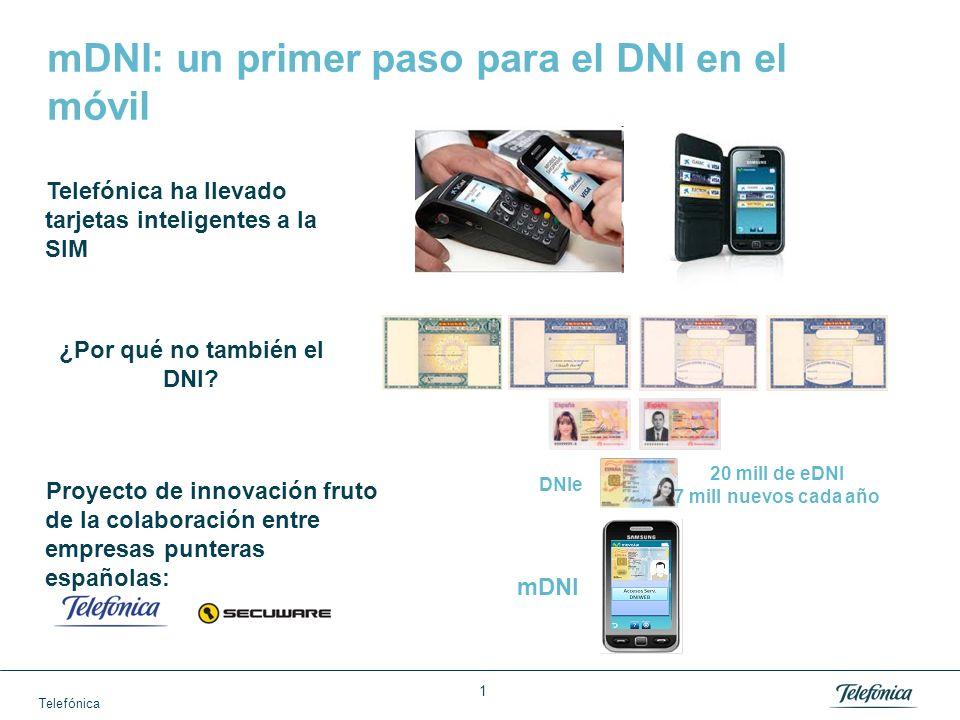 1 mDNI: un primer paso para el DNI en el móvil 20 mill de eDNI 7 mill nuevos cada año DNIe mDNI Telefónica ha llevado tarjetas inteligentes a la SIM ¿Por qué no también el DNI.