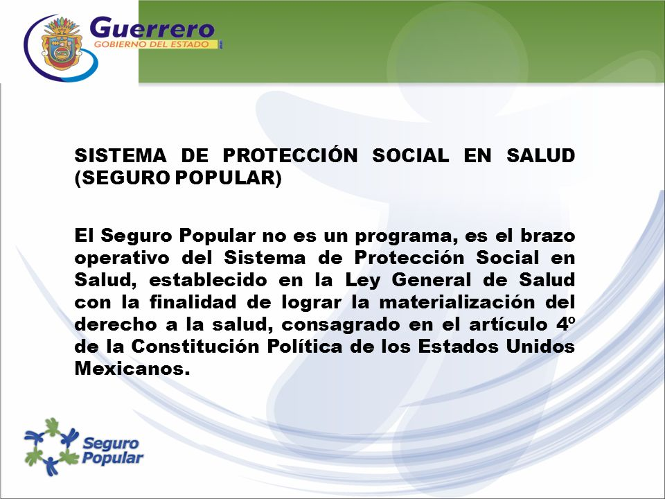 SISTEMA DE PROTECCIÓN SOCIAL EN SALUD (SEGURO POPULAR) El Seguro Popular no es un programa, es el brazo operativo del Sistema de Protección Social en