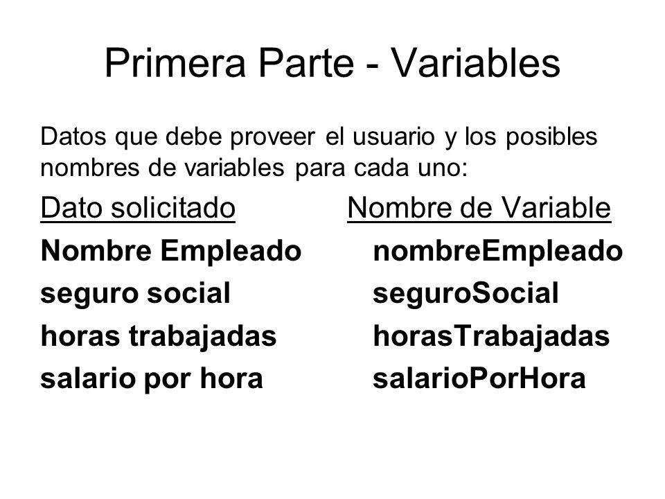Primera Parte - Variables Datos que debe proveer el usuario y los posibles nombres de variables para cada uno: Dato solicitado Nombre de Variable Nombre EmpleadonombreEmpleado seguro socialseguroSocial horas trabajadashorasTrabajadas salario por hora salarioPorHora