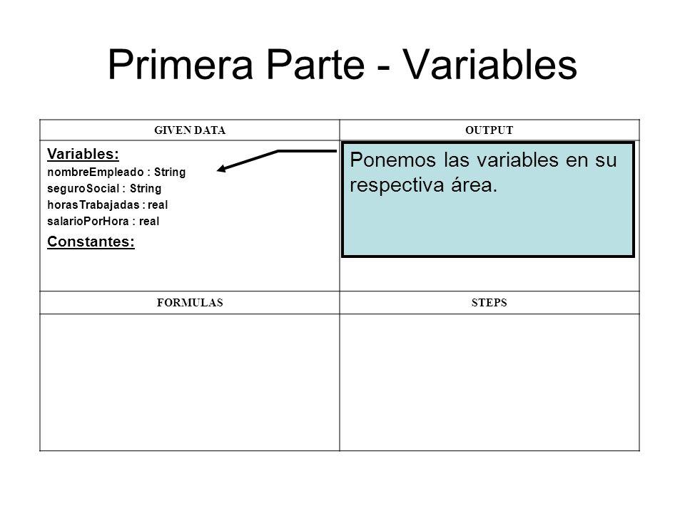 Primera Parte - Variables GIVEN DATAOUTPUT Variables: nombreEmpleado : String seguroSocial : String horasTrabajadas : real salarioPorHora : real Constantes: FORMULASSTEPS Ponemos las variables en su respectiva área.