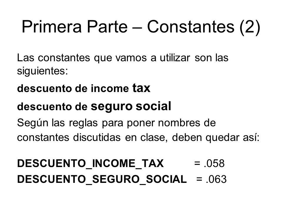 Primera Parte – Constantes (2) Las constantes que vamos a utilizar son las siguientes: descuento de income tax descuento de seguro social Según las reglas para poner nombres de constantes discutidas en clase, deben quedar así: DESCUENTO_INCOME_TAX =.058 DESCUENTO_SEGURO_SOCIAL =.063