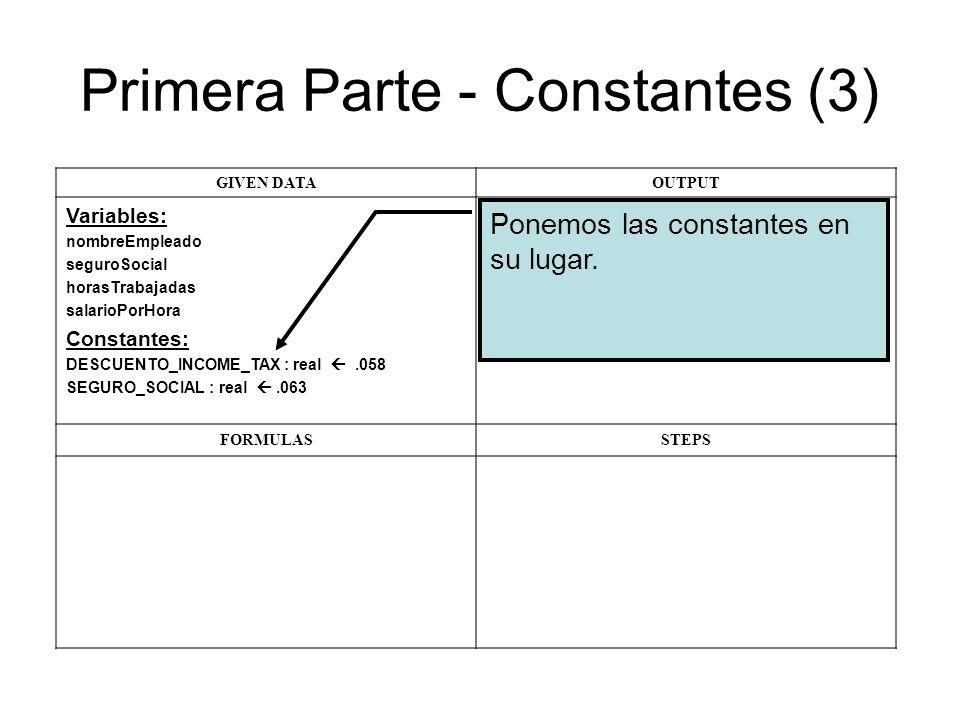 Primera Parte - Constantes (3) GIVEN DATAOUTPUT Variables: nombreEmpleado seguroSocial horasTrabajadas salarioPorHora Constantes: DESCUENTO_INCOME_TAX : real.058 SEGURO_SOCIAL : real.063 FORMULASSTEPS Ponemos las constantes en su lugar.