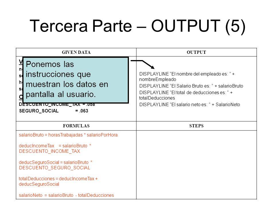 Tercera Parte – OUTPUT (5) GIVEN DATAOUTPUT Variables: nombreEmpleado seguroSocial horasTrabajadas salarioPorHora Constantes: DESCUENTO_INCOME_TAX =.0