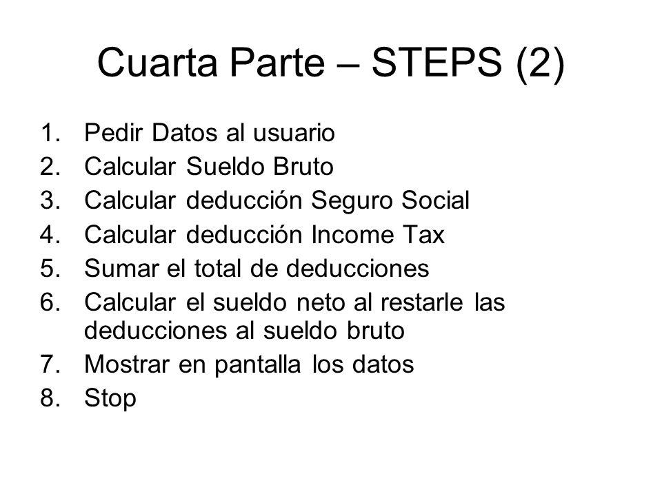 Cuarta Parte – STEPS (2) 1.Pedir Datos al usuario 2.Calcular Sueldo Bruto 3.Calcular deducción Seguro Social 4.Calcular deducción Income Tax 5.Sumar el total de deducciones 6.Calcular el sueldo neto al restarle las deducciones al sueldo bruto 7.Mostrar en pantalla los datos 8.Stop