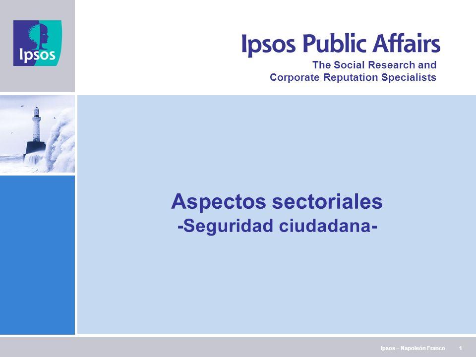 Ipsos – Napoleón Franco The Social Research and Corporate Reputation Specialists 1 Aspectos sectoriales -Seguridad ciudadana-