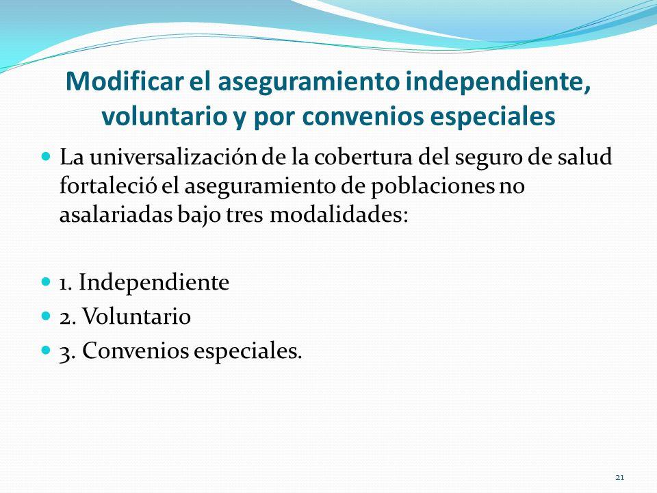Modificar el aseguramiento independiente, voluntario y por convenios especiales La universalización de la cobertura del seguro de salud fortaleció el