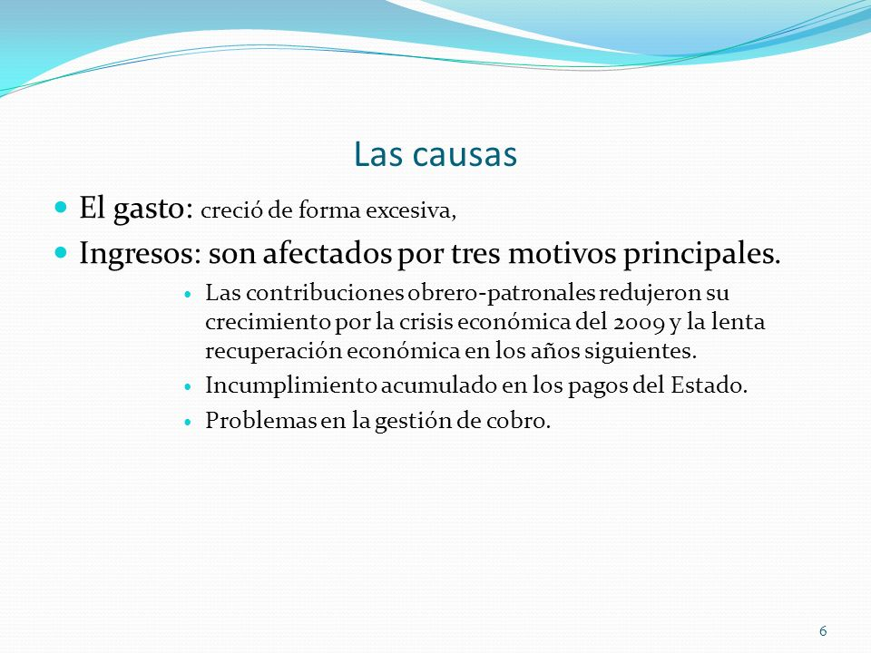 Las causas El gasto: creció de forma excesiva, Ingresos: son afectados por tres motivos principales. Las contribuciones obrero-patronales redujeron su