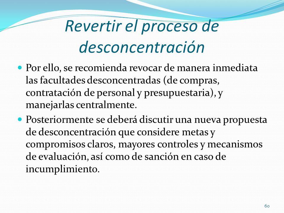 Revertir el proceso de desconcentración Por ello, se recomienda revocar de manera inmediata las facultades desconcentradas (de compras, contratación d