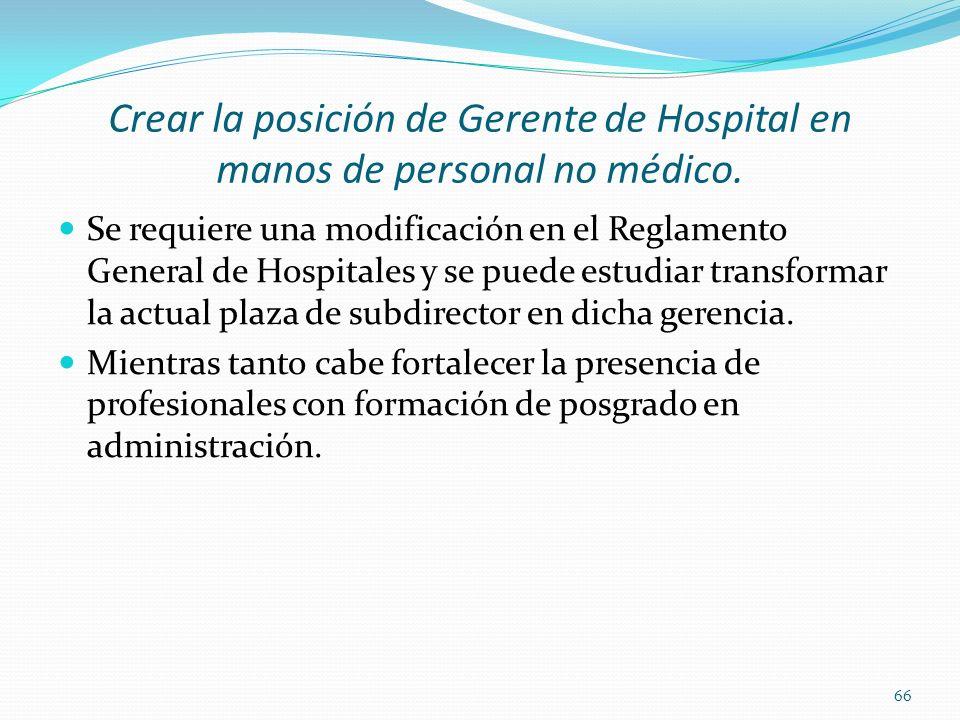 Crear la posición de Gerente de Hospital en manos de personal no médico. Se requiere una modificación en el Reglamento General de Hospitales y se pued