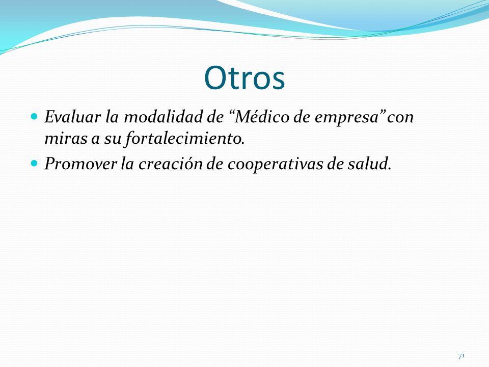 Otros Evaluar la modalidad de Médico de empresa con miras a su fortalecimiento. Promover la creación de cooperativas de salud. 71