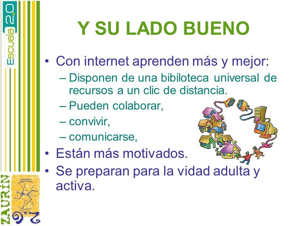 Y SU LADO BUENO Con internet aprenden más y mejor: –Disponen de una bibiloteca universal de recursos a un clic de distancia. –Pueden colaborar, –convi
