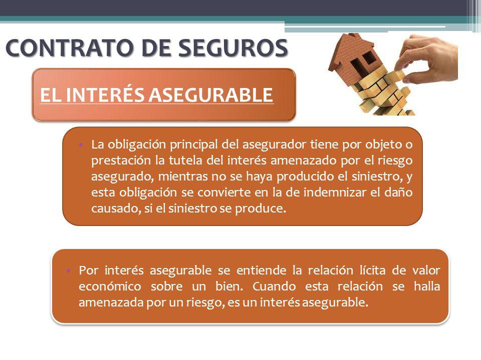 CONTRATO DE SEGUROS EL INTERÉS ASEGURABLE La obligación principal del asegurador tiene por objeto o prestación la tutela del interés amenazado por el
