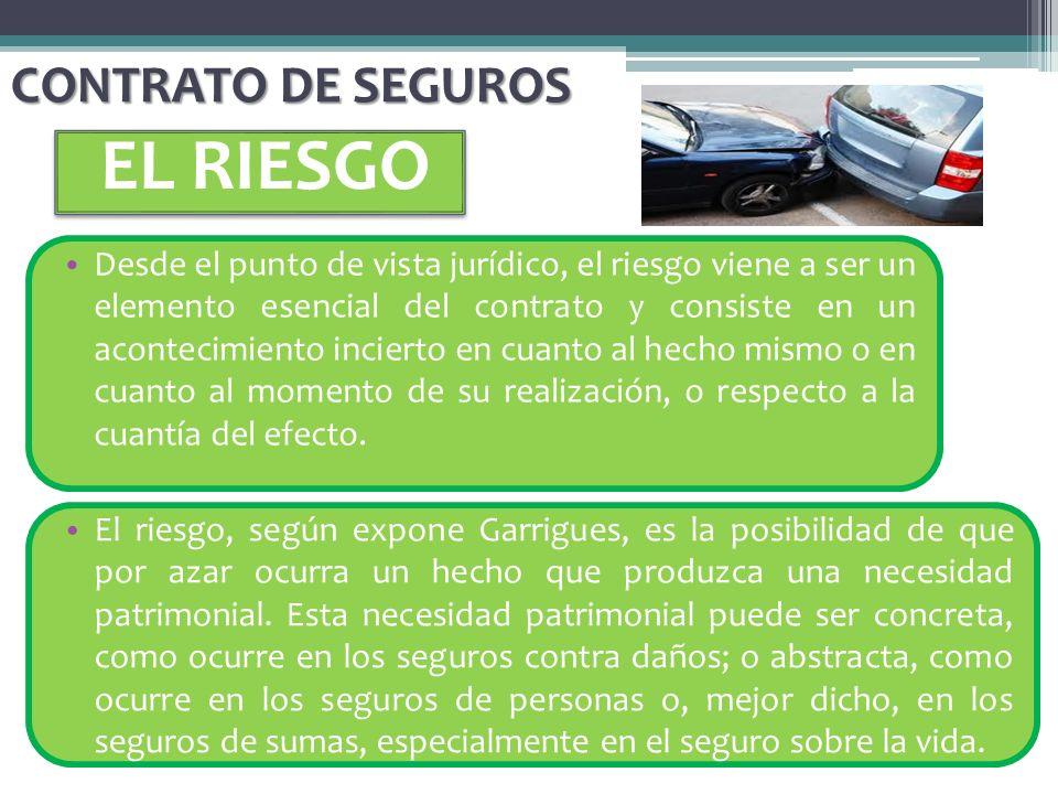 CONTRATO DE SEGUROS EL RIESGO Desde el punto de vista jurídico, el riesgo viene a ser un elemento esencial del contrato y consiste en un acontecimient