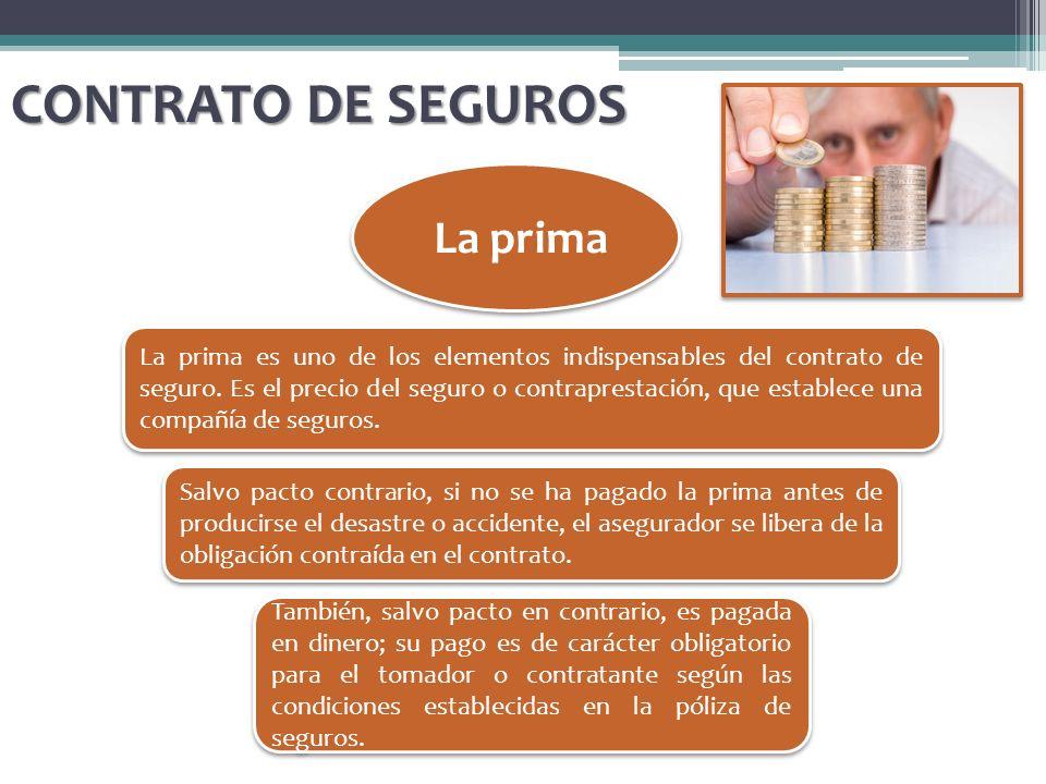 CONTRATO DE SEGUROS La prima La prima es uno de los elementos indispensables del contrato de seguro. Es el precio del seguro o contraprestación, que e